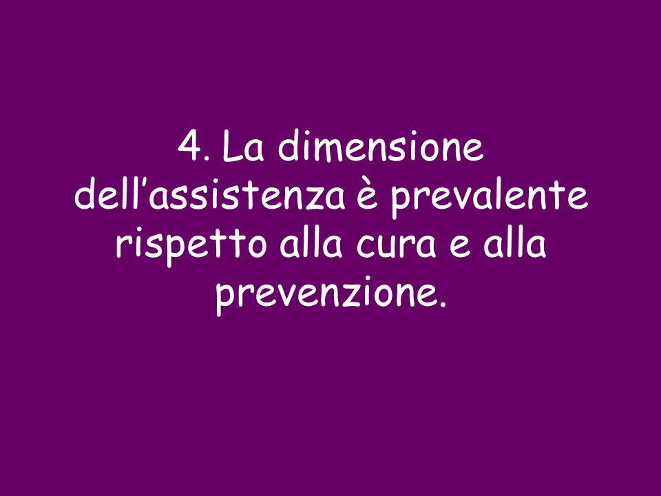 4. La dimensione dellassistenza è prevalente rispetto alla cura e alla prevenzione.