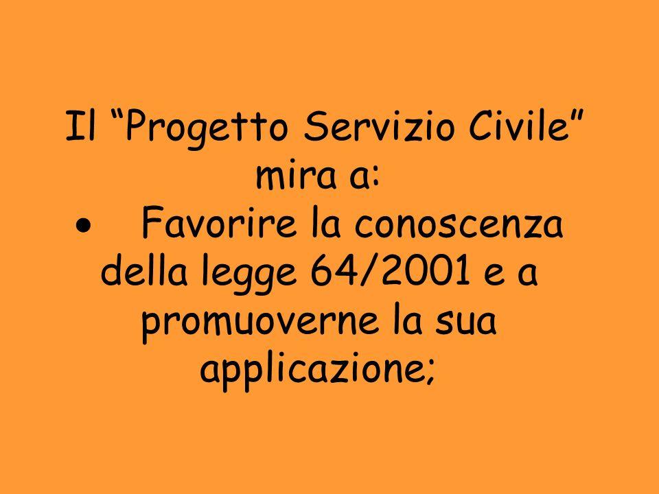 Il Progetto Servizio Civile mira a: Favorire la conoscenza della legge 64/2001 e a promuoverne la sua applicazione;