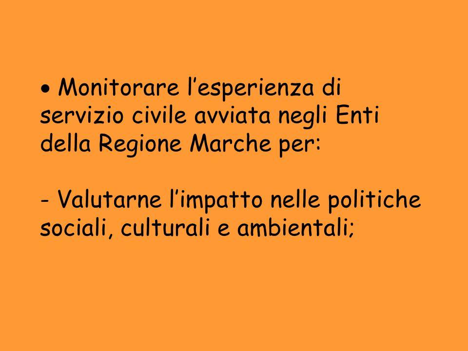 Monitorare lesperienza di servizio civile avviata negli Enti della Regione Marche per: - Valutarne limpatto nelle politiche sociali, culturali e ambie