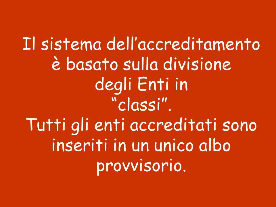 Il sistema dellaccreditamento è basato sulla divisione degli Enti in classi. Tutti gli enti accreditati sono inseriti in un unico albo provvisorio.