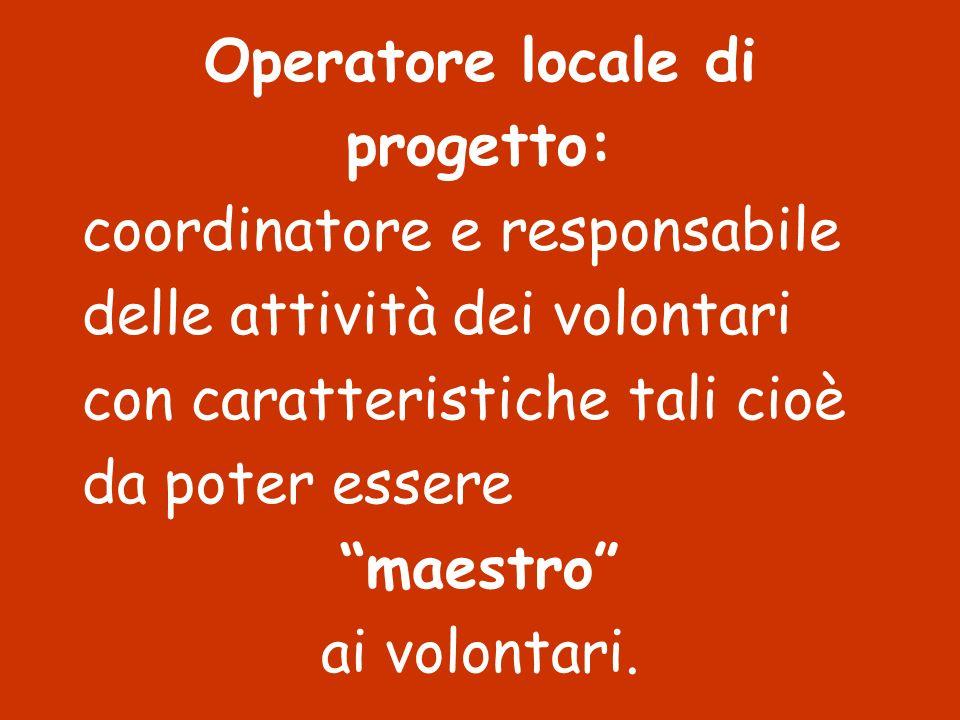 Operatore locale di progetto: coordinatore e responsabile delle attività dei volontari con caratteristiche tali cioè da poter essere maestro ai volont