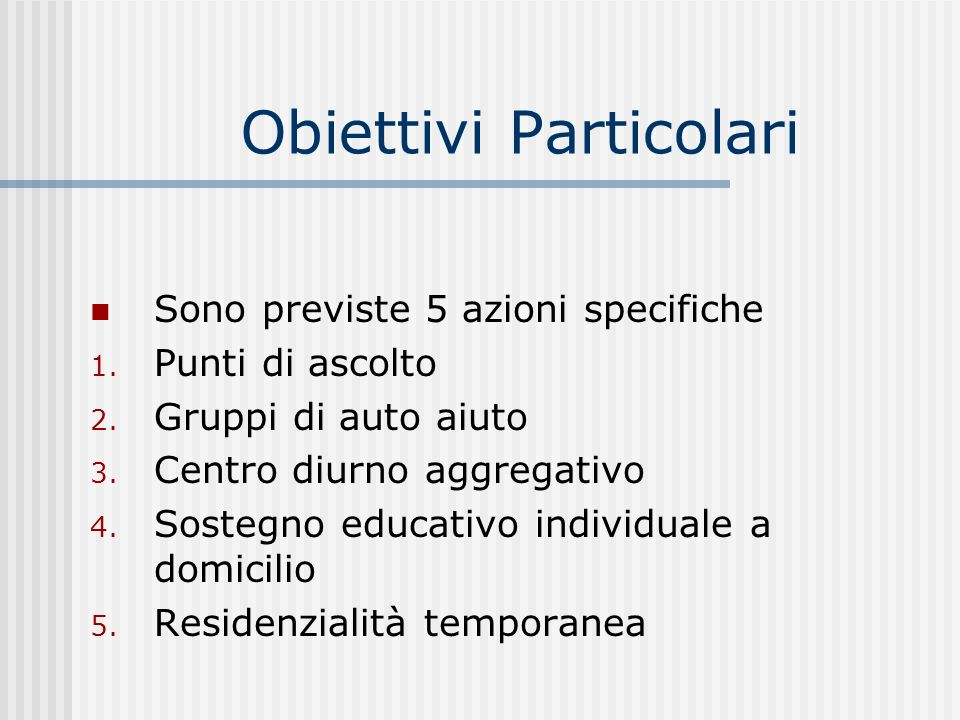 Obiettivi Particolari Sono previste 5 azioni specifiche 1. Punti di ascolto 2. Gruppi di auto aiuto 3. Centro diurno aggregativo 4. Sostegno educativo