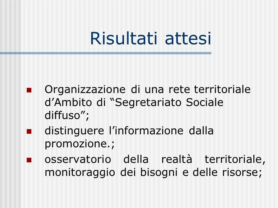 Risultati attesi Organizzazione di una rete territoriale dAmbito di Segretariato Sociale diffuso; distinguere linformazione dalla promozione.; osservatorio della realtà territoriale, monitoraggio dei bisogni e delle risorse;