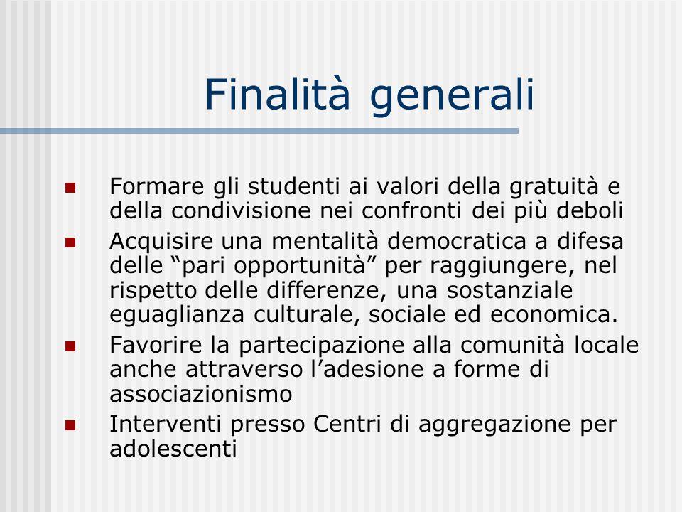 Finalità generali Formare gli studenti ai valori della gratuità e della condivisione nei confronti dei più deboli Acquisire una mentalità democratica a difesa delle pari opportunità per raggiungere, nel rispetto delle differenze, una sostanziale eguaglianza culturale, sociale ed economica.