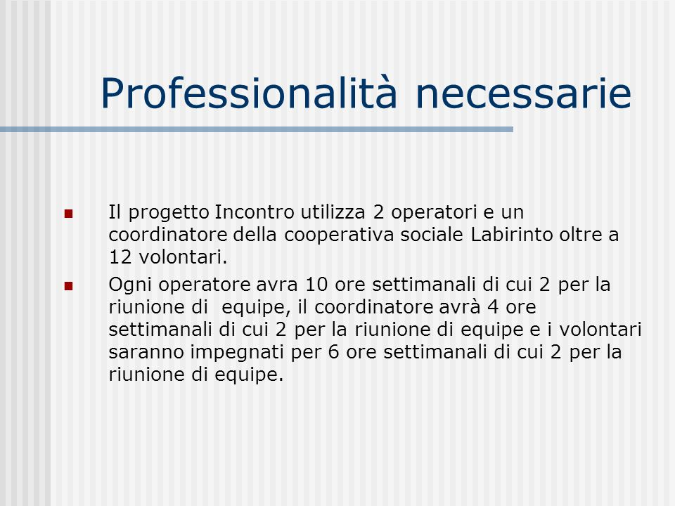 Professionalità necessarie Il progetto Incontro utilizza 2 operatori e un coordinatore della cooperativa sociale Labirinto oltre a 12 volontari. Ogni