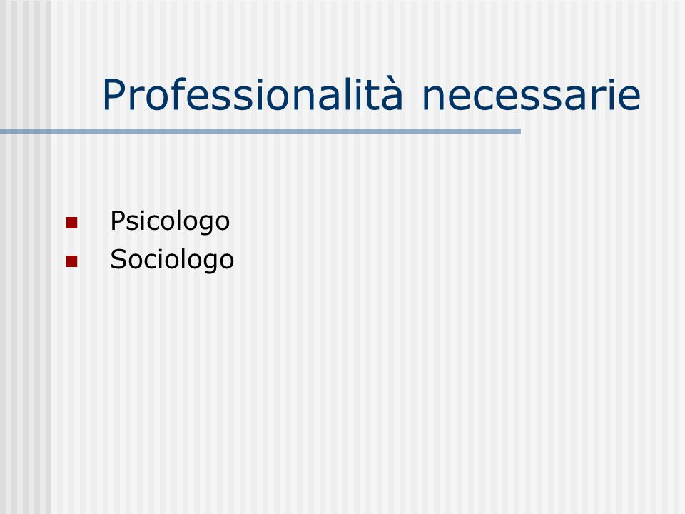 Professionalità necessarie Psicologo Sociologo