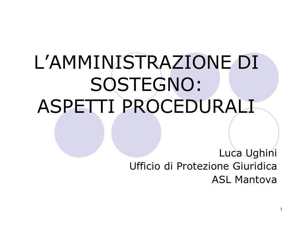1 LAMMINISTRAZIONE DI SOSTEGNO: ASPETTI PROCEDURALI Luca Ughini Ufficio di Protezione Giuridica ASL Mantova