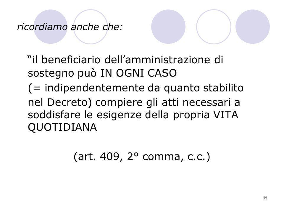 19 ricordiamo anche che: il beneficiario dellamministrazione di sostegno può IN OGNI CASO (= indipendentemente da quanto stabilito nel Decreto) compie