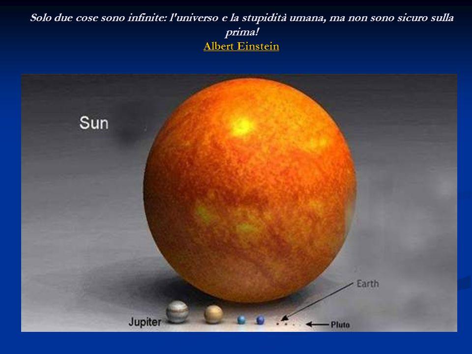 Solo due cose sono infinite: l'universo e la stupidità umana, ma non sono sicuro sulla prima! Albert Einstein Albert Einstein Albert Einstein