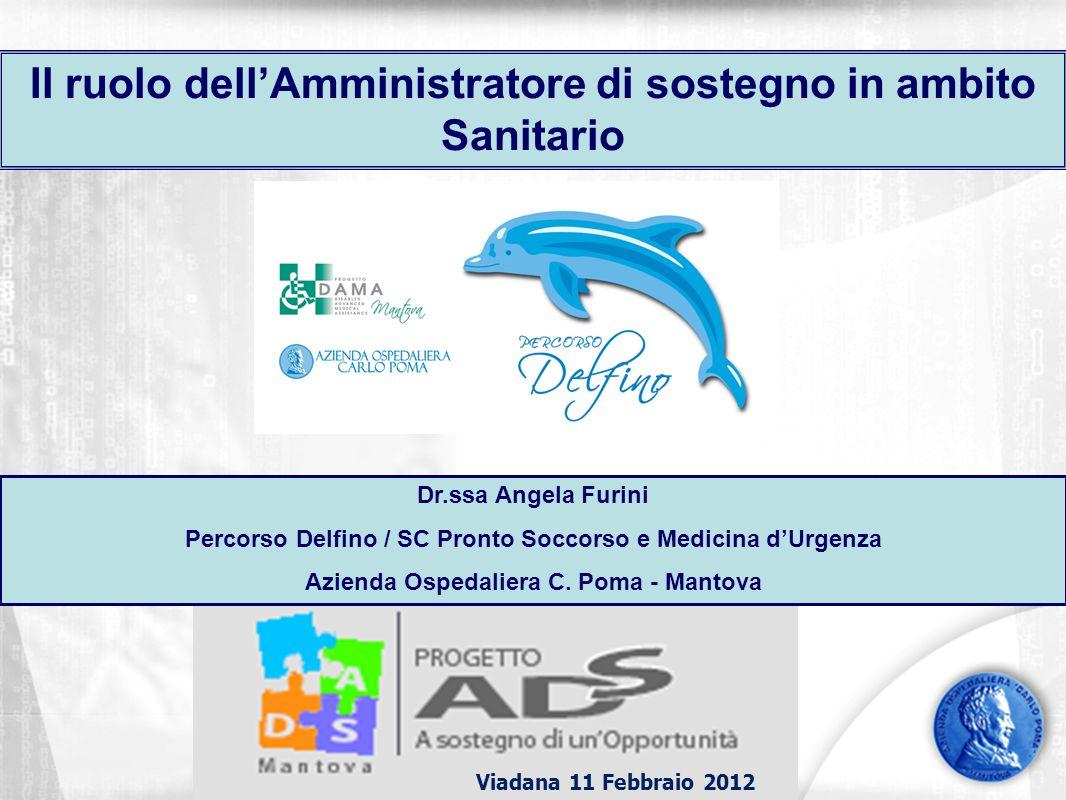 Viadana 11 Febbraio 2012 Il ruolo dellAmministratore di sostegno in ambito Sanitario Dr.ssa Angela Furini Percorso Delfino / SC Pronto Soccorso e Medicina dUrgenza Azienda Ospedaliera C.
