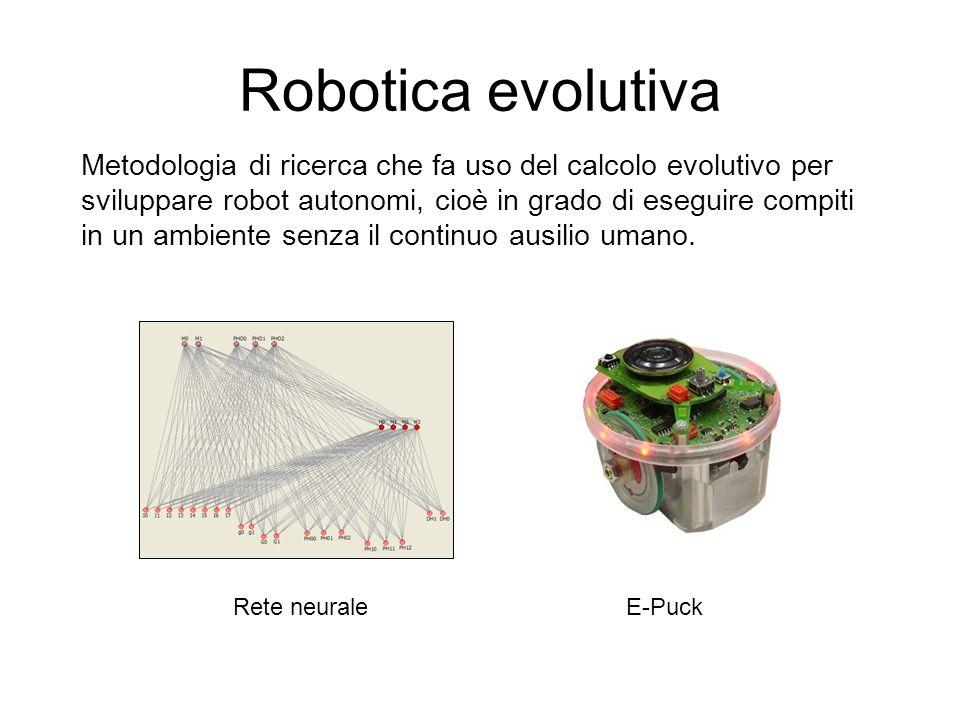 Robotica evolutiva Rete neuraleE-Puck Metodologia di ricerca che fa uso del calcolo evolutivo per sviluppare robot autonomi, cioè in grado di eseguire