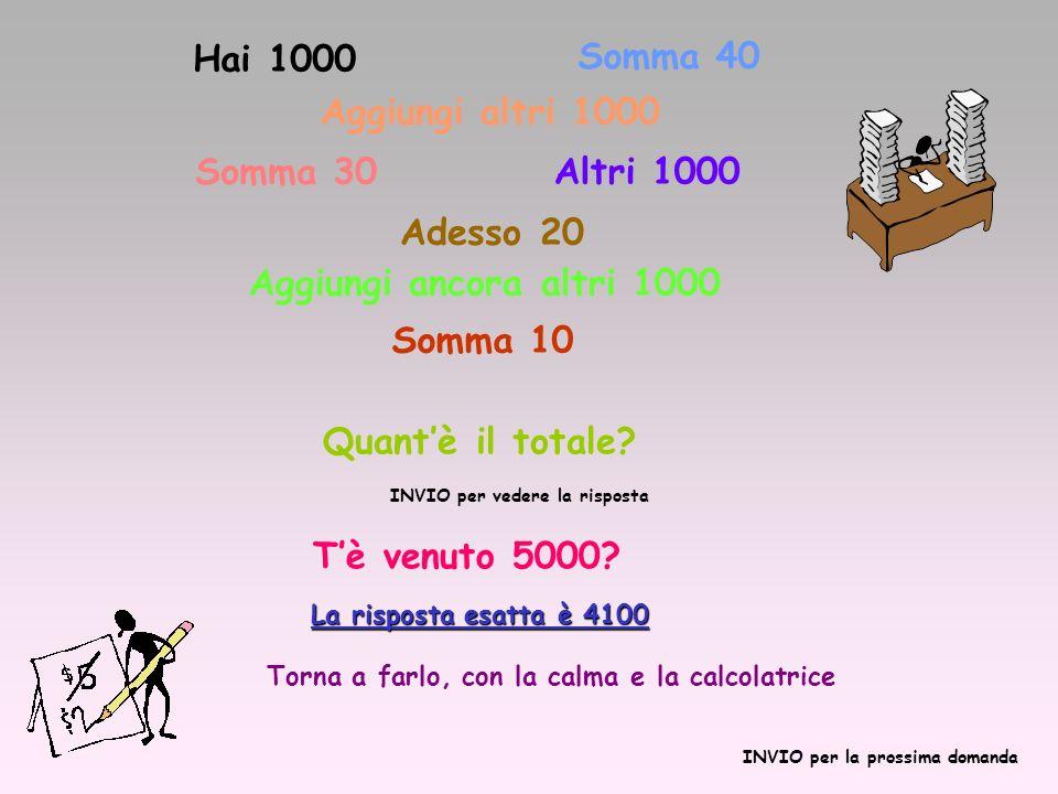 Hai 1000 Somma 40 Aggiungi altri 1000 Somma 30 Altri 1000 Adesso 20 Aggiungi ancora altri 1000 Somma 10 Quantè il totale? INVIO per vedere la risposta