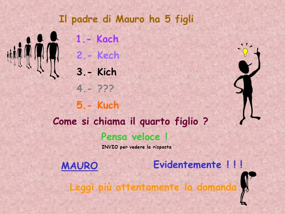 Il padre di Mauro ha 5 figli 1.- Kach 2.- Kech 3.- Kich 4.- ??? 5.- Kuch Come si chiama il quarto figlio ? Pensa veloce ! INVIO per vedere la risposta