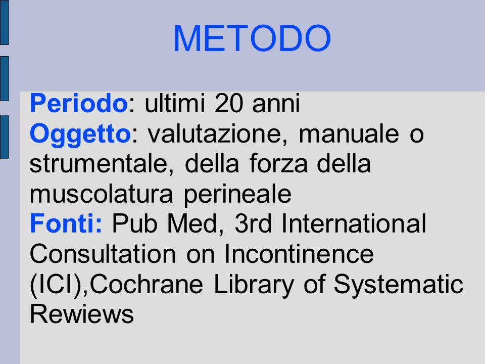 METODO Periodo: ultimi 20 anni Oggetto: valutazione, manuale o strumentale, della forza della muscolatura perineale Fonti: Pub Med, 3rd International