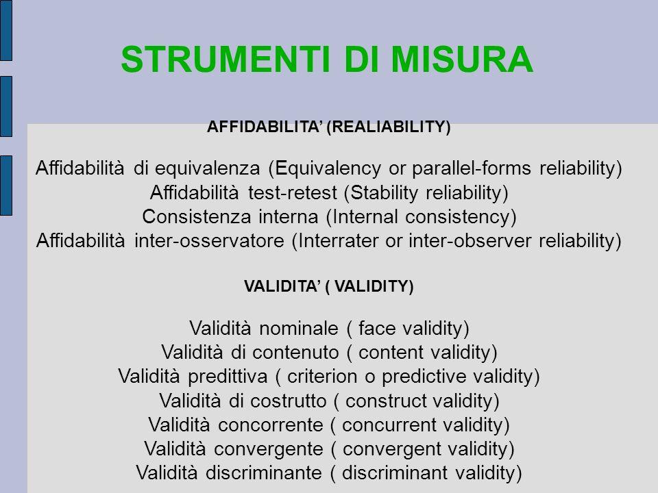 STRUMENTI DI MISURA AFFIDABILITA (REALIABILITY) Affidabilità di equivalenza (Equivalency or parallel-forms reliability) Affidabilità test-retest (Stab