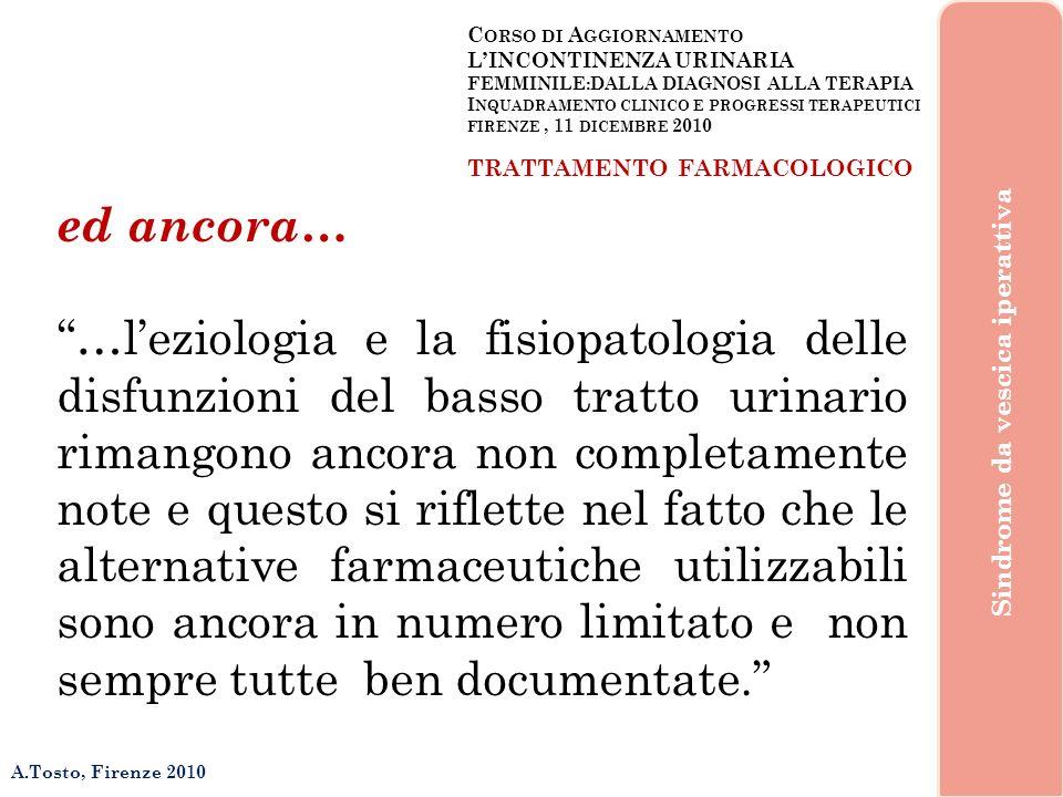 C ORSO DI A GGIORNAMENTO LINCONTINENZA URINARIA FEMMINILE:DALLA DIAGNOSI ALLA TERAPIA I NQUADRAMENTO CLINICO E PROGRESSI TERAPEUTICI FIRENZE, 11 DICEMBRE 2010 A.Tosto, Firenze 2010 Sindrome da vescica iperattiva TRATTAMENTO FARMACOLOGICO I neuro-trasmettitori centrali 1.Glutamato 2.Glicina 3.Encefaline 4.Serotonina 5.Noradrenalina 6.Acetilcolina 7.Dopamina 8.Gaba 9.Tachichinine