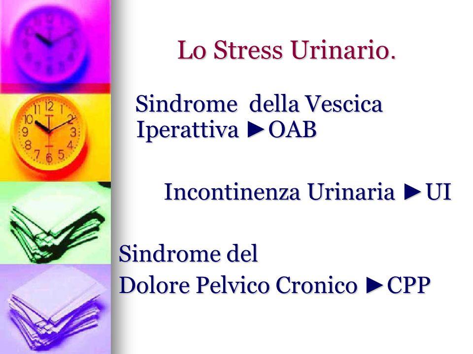 Lo Stress Urinario. Sindrome della Vescica Iperattiva OAB Sindrome della Vescica Iperattiva OAB Incontinenza Urinaria UI Incontinenza Urinaria UI Sind
