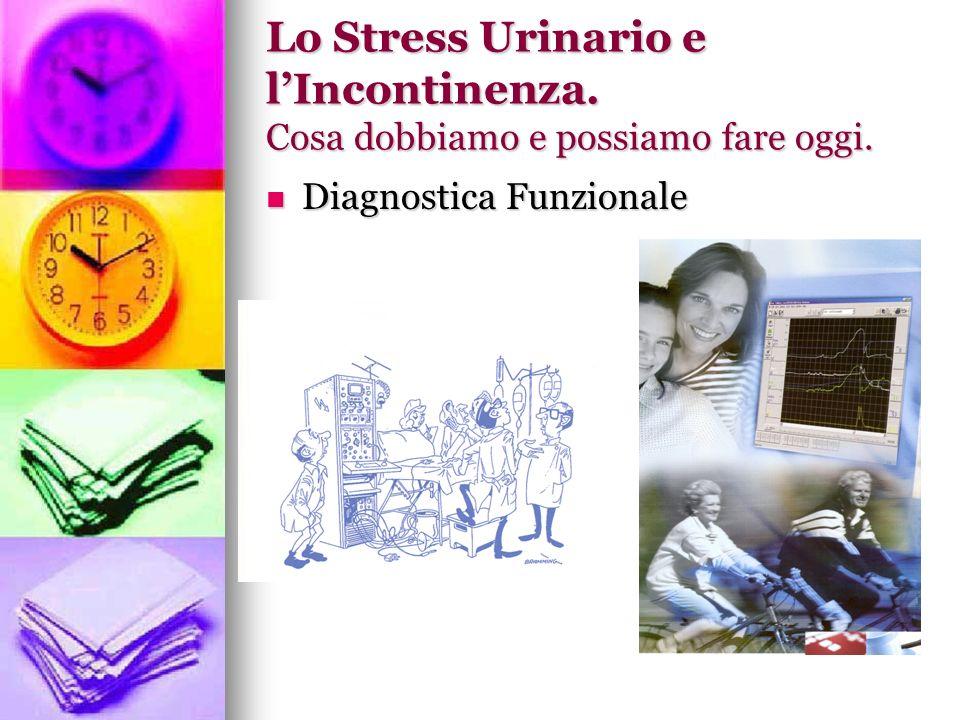 Lo Stress Urinario e lIncontinenza. Cosa dobbiamo e possiamo fare oggi. Diagnostica Funzionale Diagnostica Funzionale