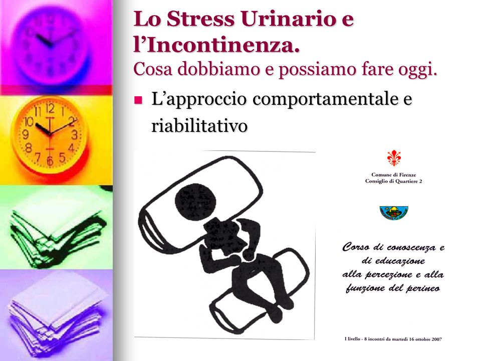 Lo Stress Urinario e lIncontinenza. Cosa dobbiamo e possiamo fare oggi. Lapproccio comportamentale e Lapproccio comportamentale e riabilitativo riabil
