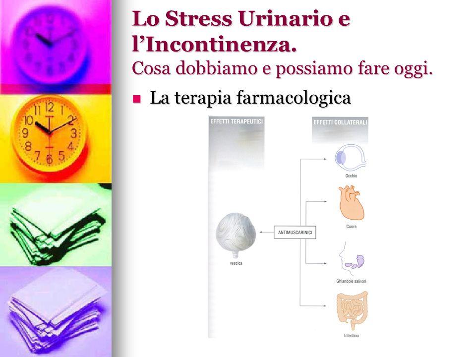 Lo Stress Urinario e lIncontinenza. Cosa dobbiamo e possiamo fare oggi. La terapia farmacologica La terapia farmacologica