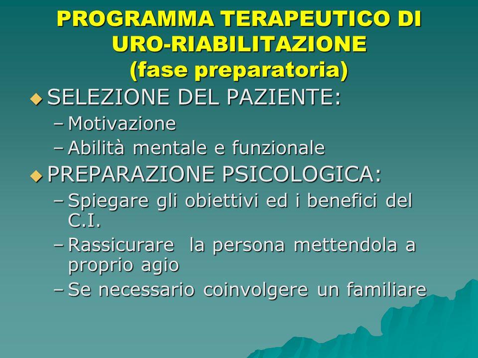 PROGRAMMA TERAPEUTICO DI URO-RIABILITAZIONE (fase preparatoria) SELEZIONE DEL PAZIENTE: SELEZIONE DEL PAZIENTE: –Motivazione –Abilità mentale e funzio