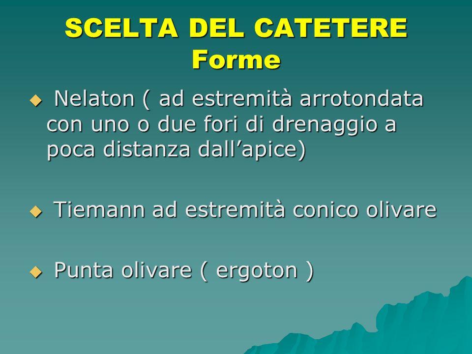 SCELTA DEL CATETERE Forme Nelaton ( ad estremità arrotondata con uno o due fori di drenaggio a poca distanza dallapice) Nelaton ( ad estremità arroton