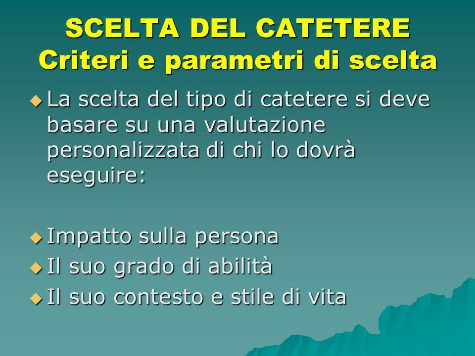 SCELTA DEL CATETERE Criteri e parametri di scelta La scelta del tipo di catetere si deve basare su una valutazione personalizzata di chi lo dovrà eseg