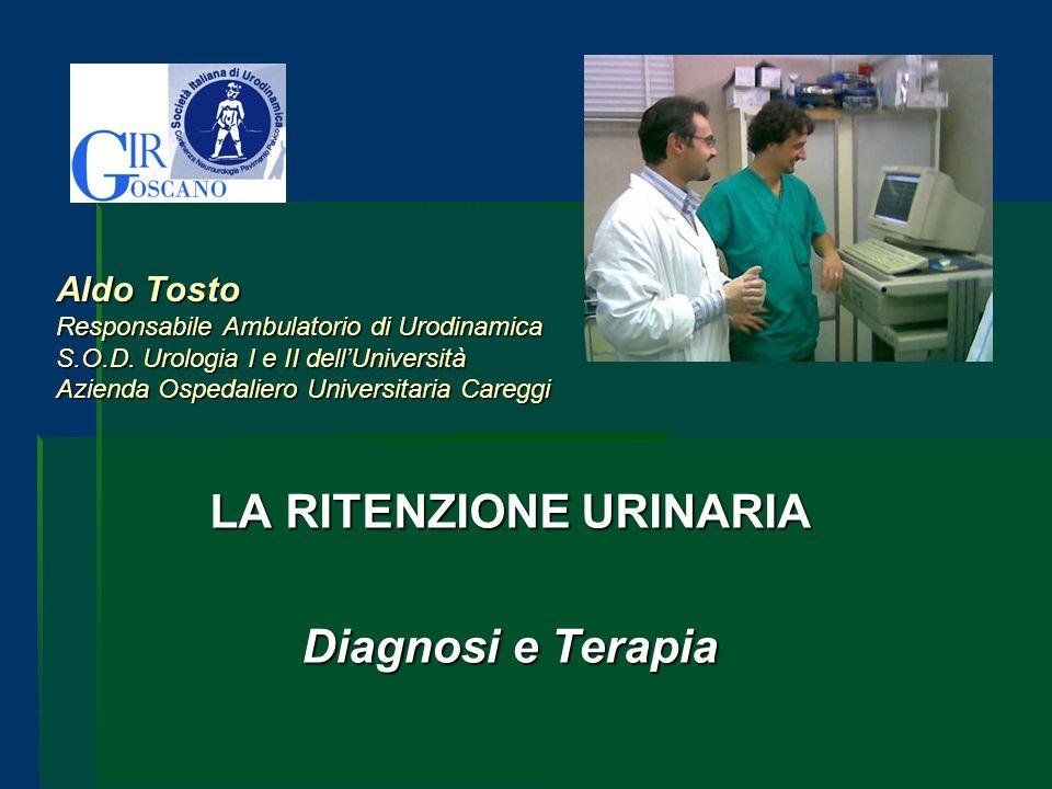 Aldo Tosto Responsabile Ambulatorio di Urodinamica S.O.D. Urologia I e II dellUniversità Azienda Ospedaliero Universitaria Careggi LA RITENZIONE URINA