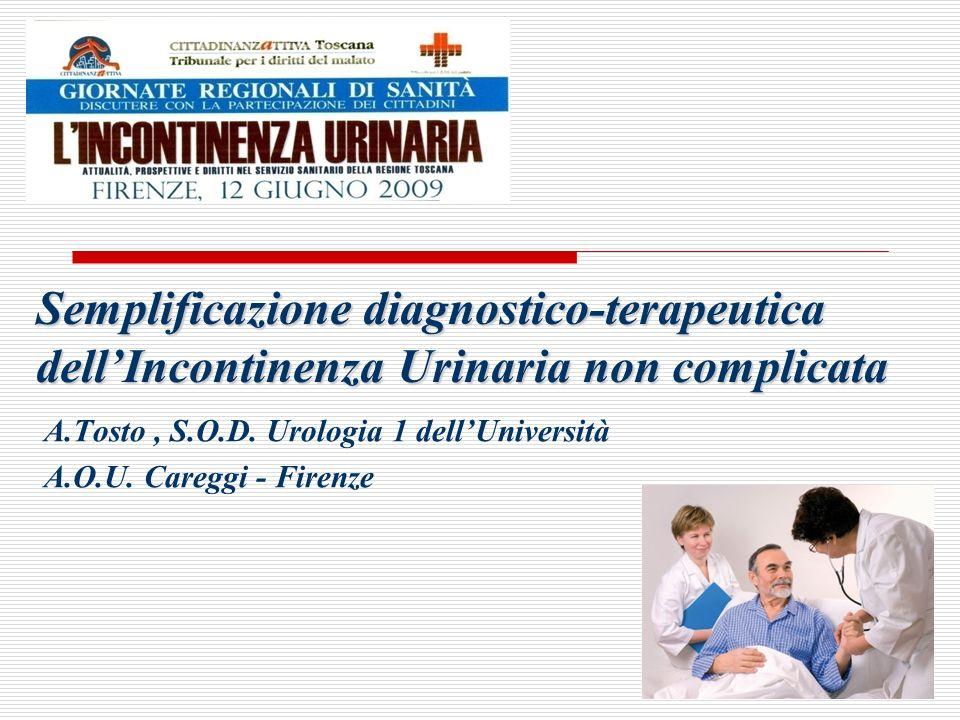 Semplificazione diagnostico-terapeutica dellIncontinenza Urinaria non complicata A.Tosto, S.O.D. Urologia 1 dellUniversità A.O.U. Careggi - Firenze