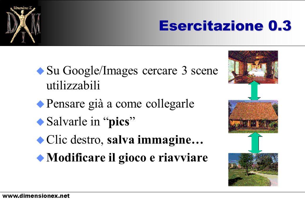 www.dimensionex.net Esercitazione 0.3 u Su Google/Images cercare 3 scene utilizzabili u Pensare già a come collegarle u Salvarle in pics u Clic destro