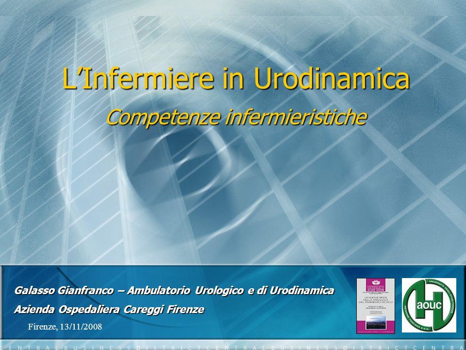 Firenze, 13/11/20081 LInfermiere in Urodinamica Competenze infermieristiche Galasso Gianfranco – Ambulatorio Urologico e di Urodinamica Azienda Ospeda