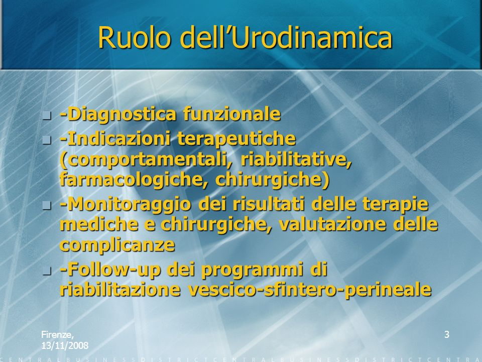 Firenze, 13/11/2008 3 Ruolo dellUrodinamica -Diagnostica funzionale -Diagnostica funzionale -Indicazioni terapeutiche (comportamentali, riabilitative,