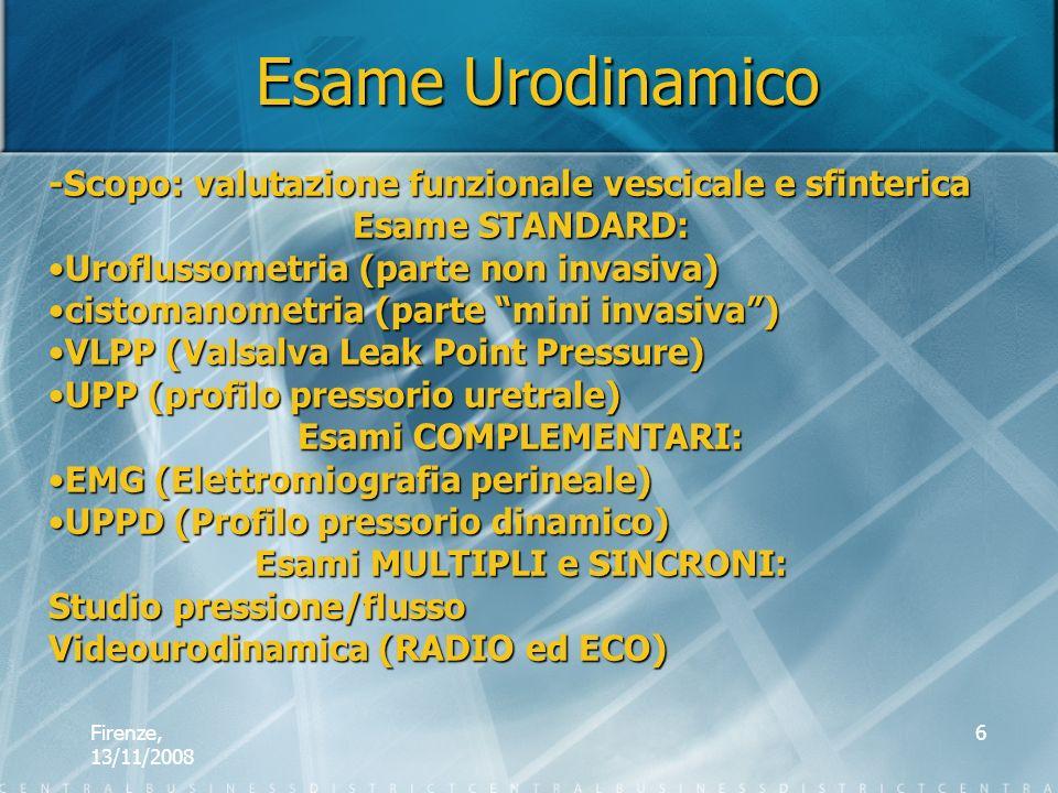 Firenze, 13/11/2008 6 Esame Urodinamico -Scopo: valutazione funzionale vescicale e sfinterica Esame STANDARD: Uroflussometria (parte non invasiva)Urof
