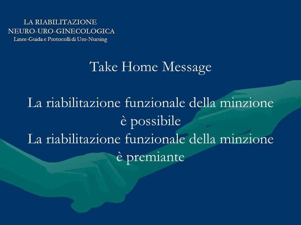 LA RIABILITAZIONE NEURO-URO-GINECOLOGICA NEURO-URO-GINECOLOGICA Linee-Guida e Protocolli di Uro-Nursing Take Home Message La riabilitazione funzionale