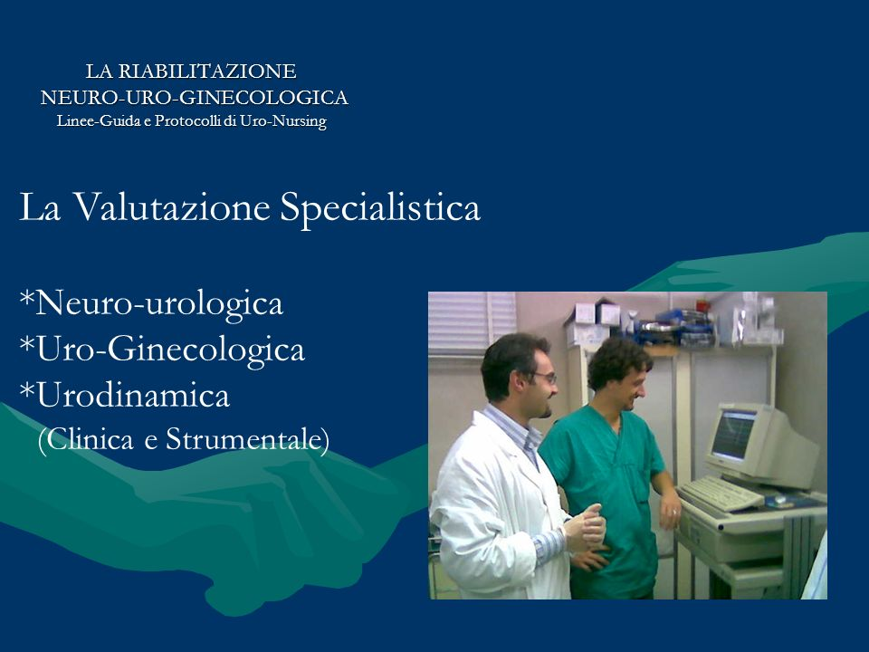 LA RIABILITAZIONE NEURO-URO-GINECOLOGICA NEURO-URO-GINECOLOGICA Linee-Guida e Protocolli di Uro-Nursing La Valutazione Specialistica *Neuro-urologica *Uro-Ginecologica *Urodinamica (Clinica e Strumentale)