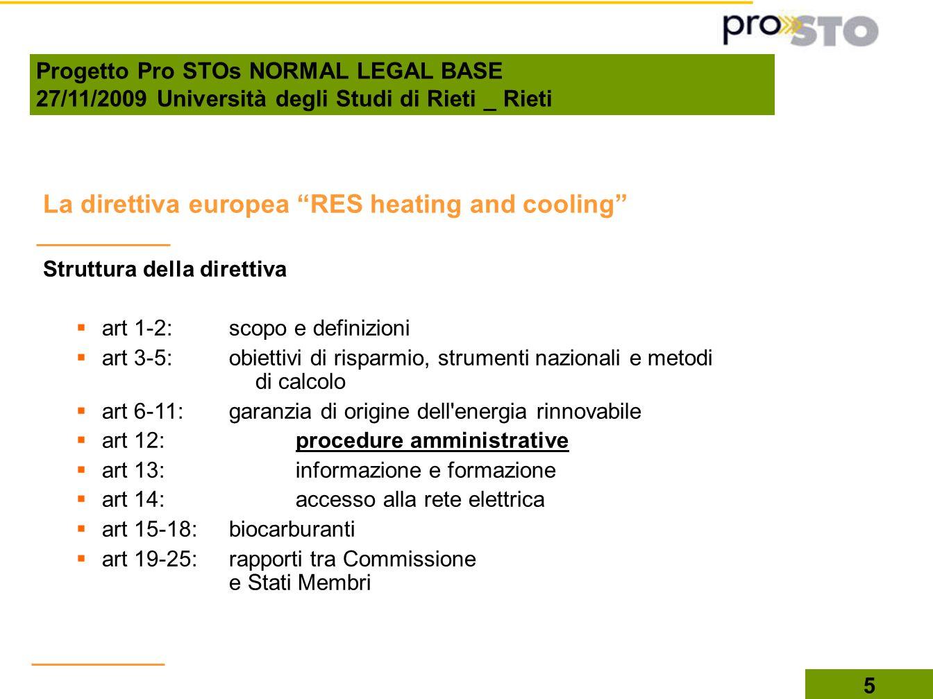 5 La direttiva europea RES heating and cooling Struttura della direttiva art 1-2: scopo e definizioni art 3-5: obiettivi di risparmio, strumenti nazionali e metodi di calcolo art 6-11: garanzia di origine dell energia rinnovabile art 12: procedure amministrative art 13: informazione e formazione art 14: accesso alla rete elettrica art 15-18: biocarburanti art 19-25: rapporti tra Commissione e Stati Membri Progetto Pro STOs NORMAL LEGAL BASE 27/11/2009 Università degli Studi di Rieti _ Rieti