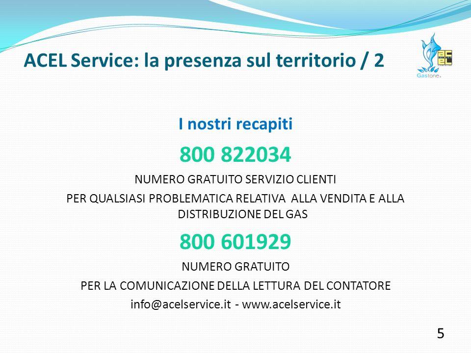 I nostri recapiti 800 822034 NUMERO GRATUITO SERVIZIO CLIENTI PER QUALSIASI PROBLEMATICA RELATIVA ALLA VENDITA E ALLA DISTRIBUZIONE DEL GAS 800 601929 NUMERO GRATUITO PER LA COMUNICAZIONE DELLA LETTURA DEL CONTATORE info@acelservice.it - www.acelservice.it 5 ACEL Service: la presenza sul territorio / 2
