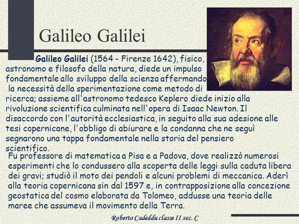 Roberto Cadeddu classe II sez. C Galileo Galilei Galileo Galilei (1564 - Firenze 1642), fisico, astronomo e filosofo della natura, diede un impulso fo