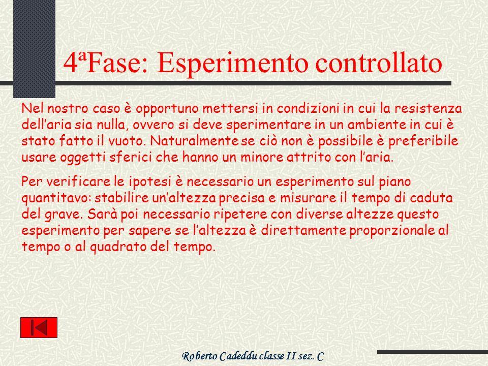 Roberto Cadeddu classe II sez. C 4ªFase: Esperimento controllato Nel nostro caso è opportuno mettersi in condizioni in cui la resistenza dellaria sia