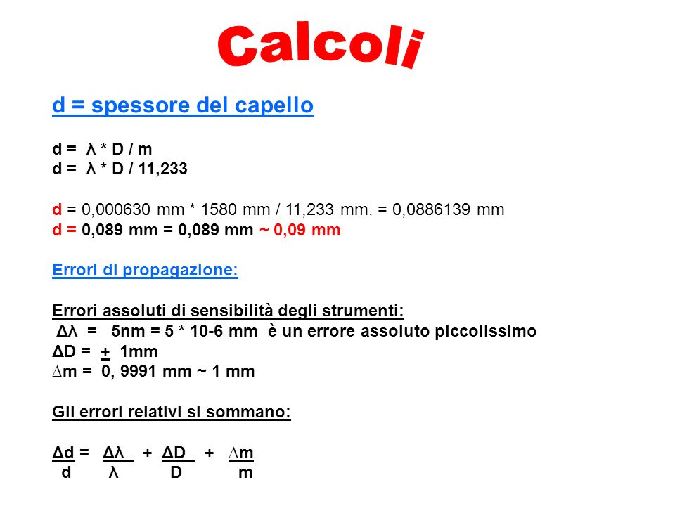 d = spessore del capello d = λ * D / m d = λ * D / 11,233 d = 0,000630 mm * 1580 mm / 11,233 mm. = 0,0886139 mm d = 0,089 mm = 0,089 mm ~ 0,09 mm Erro