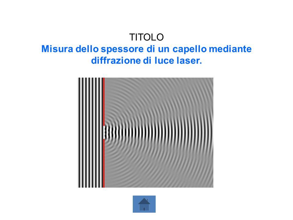 TITOLO Misura dello spessore di un capello mediante diffrazione di luce laser.