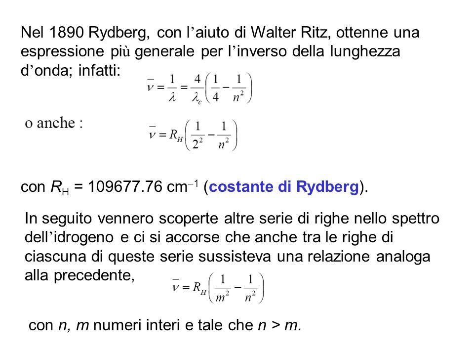 Nel 1890 Rydberg, con l aiuto di Walter Ritz, ottenne una espressione pi ù generale per l inverso della lunghezza d onda; infatti: con R H = 109677.76 cm – 1 (costante di Rydberg).