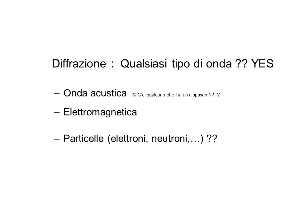 Diffrazione : Qualsiasi tipo di onda ?? YES –Onda acustica Ce qualcuno che ha un diapason ?? –Elettromagnetica –Particelle (elettroni, neutroni,…) ??