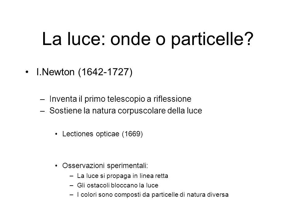 La luce: onde o particelle? I.Newton (1642-1727) –Inventa il primo telescopio a riflessione –Sostiene la natura corpuscolare della luce Lectiones opti