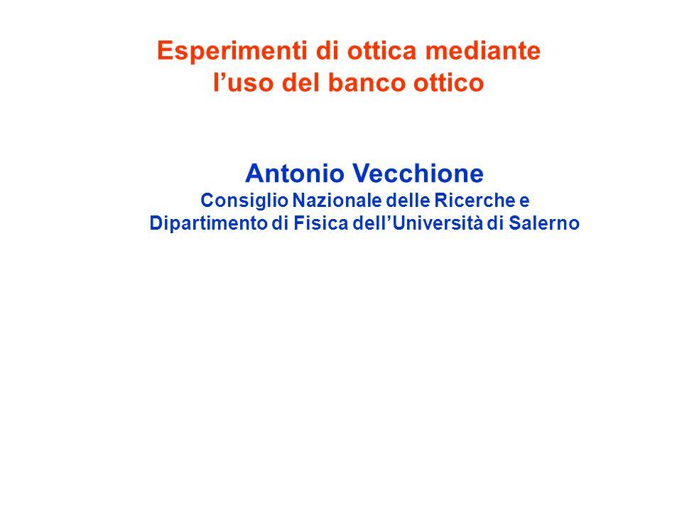 Esperimenti di ottica mediante luso del banco ottico Antonio Vecchione Consiglio Nazionale delle Ricerche e Dipartimento di Fisica dellUniversità di S