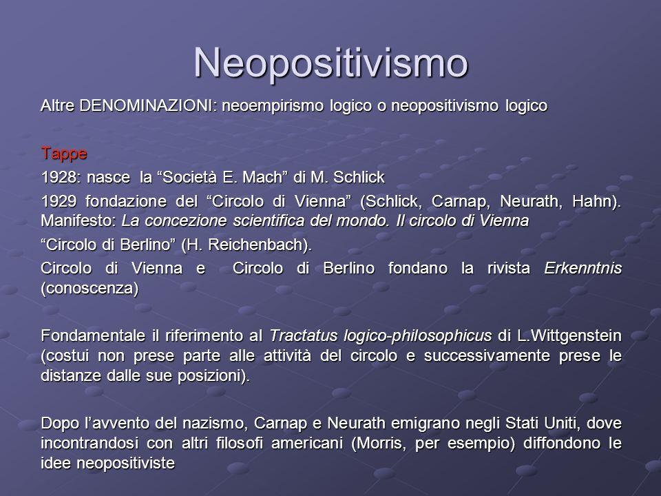 Neopositivismo Altre DENOMINAZIONI: neoempirismo logico o neopositivismo logico Tappe 1928: nasce la Società E. Mach di M. Schlick 1929 fondazione del
