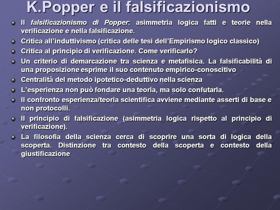 K.Popper e il falsificazionismo Il falsificazionismo di Popper: asimmetria logica fatti e teorie nella verificazione e nella falsificazione. Critica a