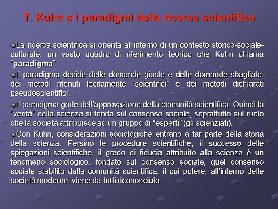 T. Kuhn e i paradigmi della ricerca scientifica La ricerca scientifica si orienta allinterno di un contesto storico-sociale- culturale, un vasto quadr