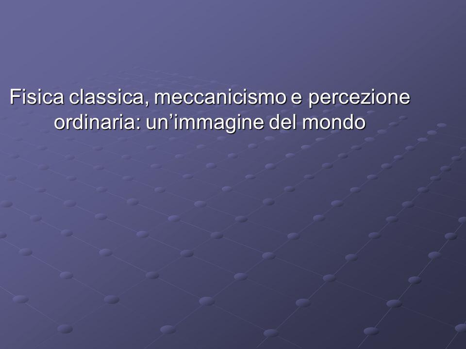 Fisica classica, meccanicismo e percezione ordinaria: unimmagine del mondo