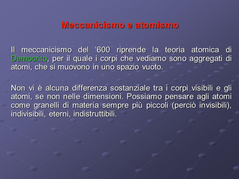 Meccanicismo e atomismo Il meccanicismo del 600 riprende la teoria atomica di Democrito, per il quale i corpi che vediamo sono aggregati di atomi, che